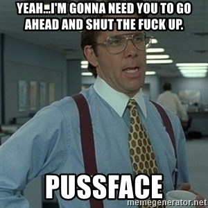 Office Space Boss - YEAH...I'M GONNA NEED YOU TO GO AHEAD AND SHUT THE FUCK UP. PUSSFACE