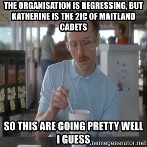 so i guess you could say things are getting pretty serious - The organisation is regressing, but Katherine is the 2IC of Maitland Cadets So this are going pretty well I guess