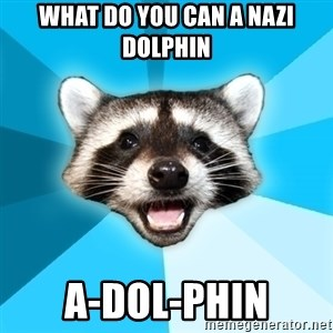 Lame Pun Coon - what do you can a nazi dolphin  a-dol-phin