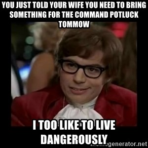 Dangerously Austin Powers - You just told your wife you need to bring something for the command potluck tommow I too like to live dangerously