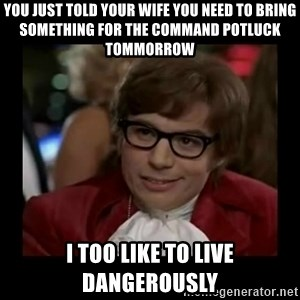Dangerously Austin Powers - You just told your wife you need to bring something for the command potluck tommorrow I too like to live dangerously