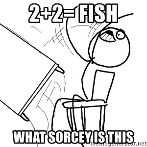 Desk Flip Rage Guy - 2+2= fish  what sorcey is this