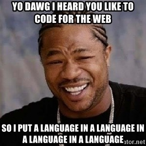 Yo Dawg - yo dawg I heard you like to code for the web so i put a language in a language in a language in a language