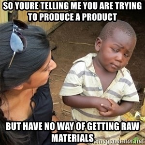 Skeptical 3rd World Kid - so youre telling me you are trying to produce a product but have no way of getting raw materials