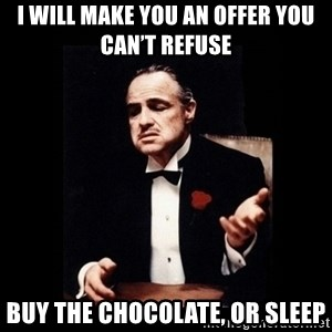 The Godfather - I will make you an offer you can't refuse Buy the chocolate, or sleep