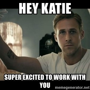 ryan gosling hey girl - Hey Katie Super excited to work with you