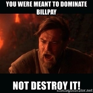 "Obi Wan Kenobi ""You were my brother!"" - You were meant to dominate billpay not destroy it!"