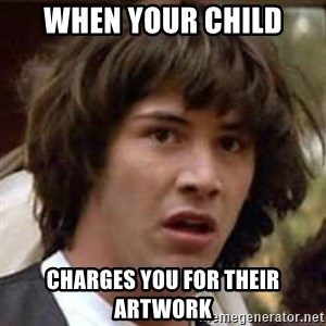 Conspiracy Keanu - When your child Charges you for their artwork