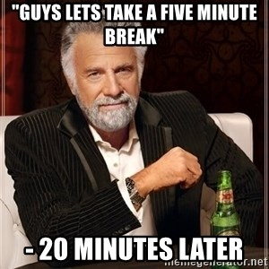 """The Most Interesting Man In The World - """"guys lets take a five minute break"""" - 20 minutes later"""