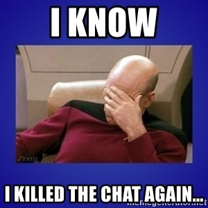 Picard facepalm  - I know I killed the chat again...