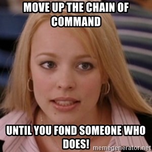 mean girls - move up the chain of command  until you fond someone who does!