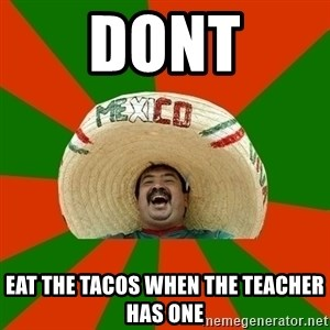 Successful Mexican - dont eat the tacos when the teacher has one