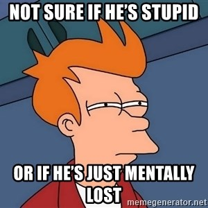 Futurama Fry - Not sure if he's stupid  Or if he's just mentally lost