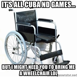 wheelchair watchout - It's all Cuba nd games... But I might need you to bring me a wheelchair LOL