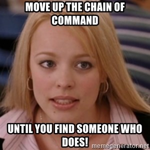 mean girls - Move up the chain of command until you find someone who does!