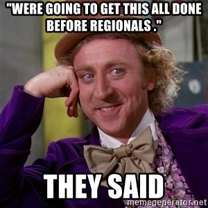 "Willy Wonka - ""were going to get this all done before regionals ."" They said"