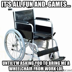 wheelchair watchout - It's all fun and. games... Until I'm asking you to bring me a wheelchair from work LOL