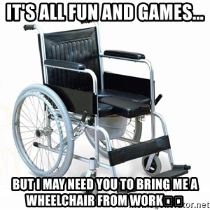 wheelchair watchout - It's all fun and games... But I may need you to bring me a wheelchair from work🤣🤣