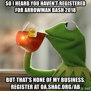 Kermit The Frog Drinking Tea - so i heard you haven't registered for Arrowman Bash 2018 But that's none of my business, register at oa.shac.org/ab