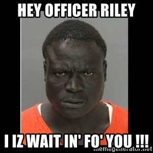 scary black man - Hey officer riley I iz wait in' fo' you !!!