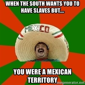Successful Mexican - When the south wants you to have slaves but.... You were a Mexican territory