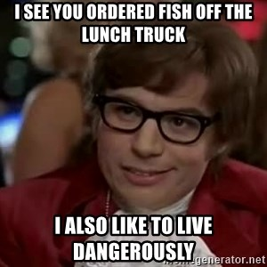 Austin Power - I see you ordered fish off the lunch truck I also like to live dangerously