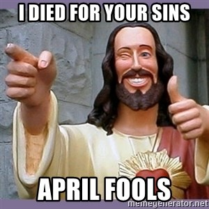 buddy jesus - I died for your sins April fools