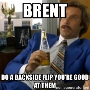 That escalated quickly-Ron Burgundy - brent do a backside flip you're good at them