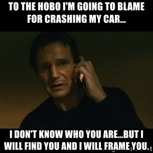 liam neeson taken - To the hobo I'm going to blame for crashing my car... I don't know who you are...but I will find you and I will frame you.