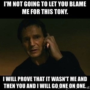 liam neeson taken - I'm not going to let you blame me for this Tony. I will prove that it wasn't me and then you and I will go one on one.