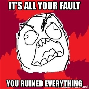 Rage FU - It's all your fault you ruined everything