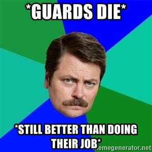 Advice Ron Swanson - *Guards die* *Still better than doing their job*