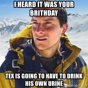 Bear Grylls Loneliness - i heard it was your brithday tex is going to have to drink his own urine