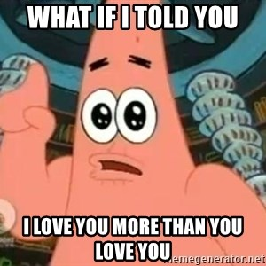 Patrick Says - What if i told you  i love you more than you love you
