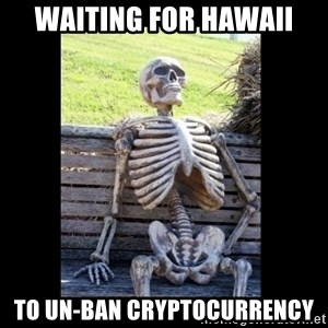 Still Waiting - waiting for hawaii to un-ban cryptocurrency