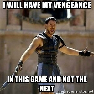 GLADIATOR - I will have my vengeance  In this game and not the next