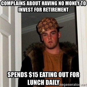 Scumbag Steve - complains about having no money to invest for retirement spends $15 eating out for lunch daily