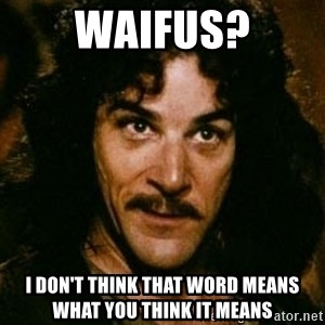 You keep using that word, I don't think it means what you think it means - waifus? i don't think that word means what you think it means