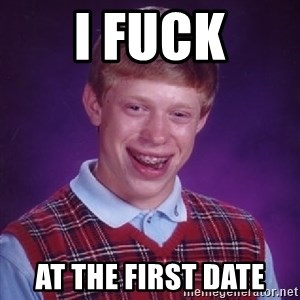 Bad Luck Brian - i fuck at the first date