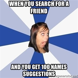 Annoying Facebook Girl - When you search for a friend And you get 100 names suggestions