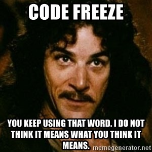 You keep using that word, I don't think it means what you think it means - Code Freeze You keep using that word. I do not think it means what you think it means.
