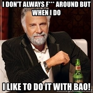 The Most Interesting Man In The World - I don't always f*** around but when I do  I like to do it with Bao!