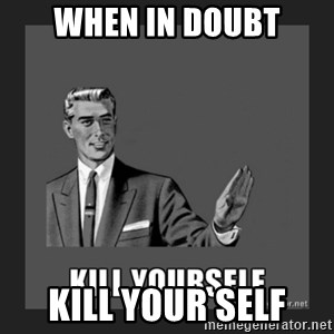kill yourself guy - when in doubt kill your self