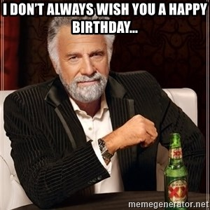 The Most Interesting Man In The World - I don't always wish you a Happy Birthday...