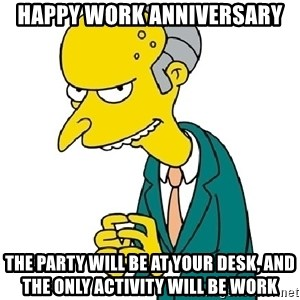 Mr Burns meme - happy work anniversary the party will be at your desk, and the only activity will be work