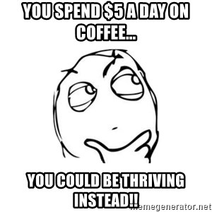 thinking guy - You spend $5 a day on coffee... You could be Thriving instead!!