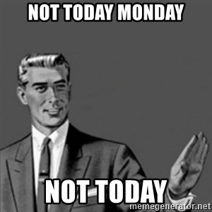 Correction Guy - Not today monday not today