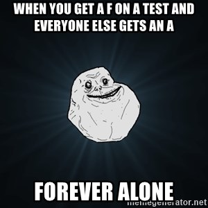 Forever Alone - When you get a F on a test and everyone else gets an A Forever alone