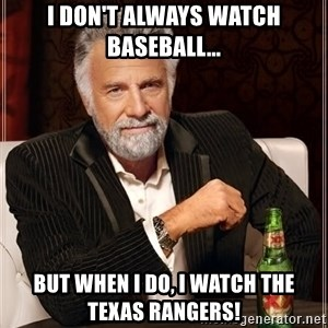 The Most Interesting Man In The World - I don't always watch baseball... but when I do, I watch the Texas Rangers!