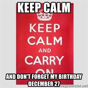 Keep Calm - Keep calm  And don't forget my birthday December 27